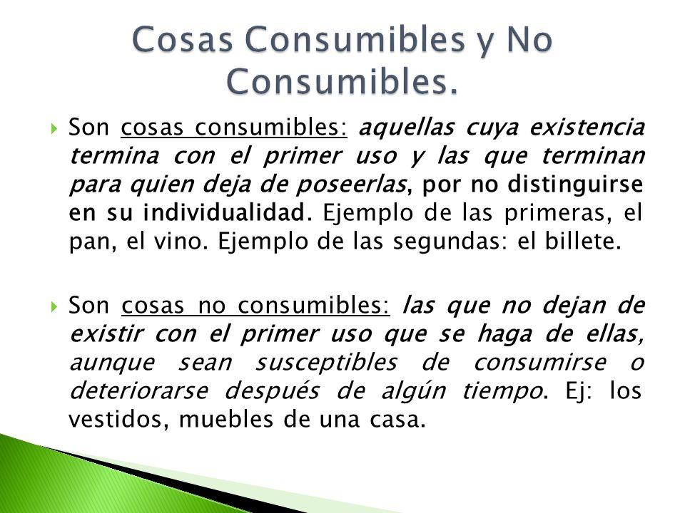 Son cosas consumibles: aquellas cuya existencia termina con el primer uso y las que terminan para quien deja de poseerlas, por no distinguirse en su i