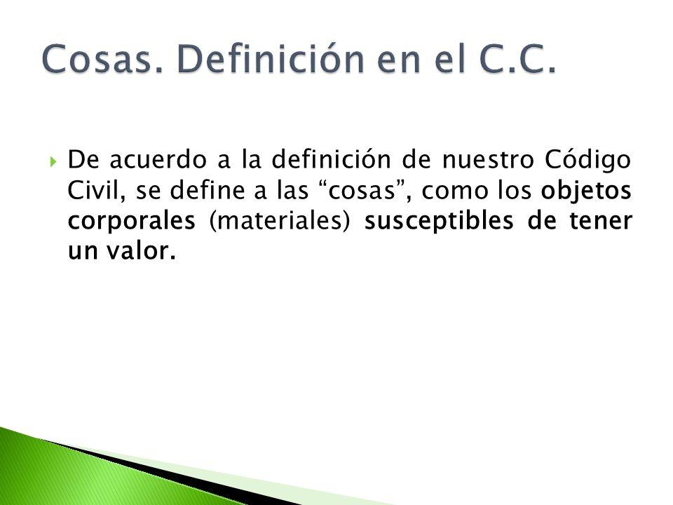 De acuerdo a la definición de nuestro Código Civil, se define a las cosas, como los objetos corporales (materiales) susceptibles de tener un valor.