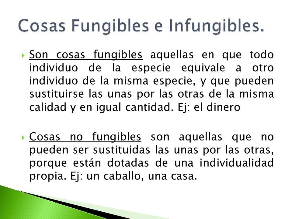 Son cosas fungibles aquellas en que todo individuo de la especie equivale a otro individuo de la misma especie, y que pueden sustituirse las unas por