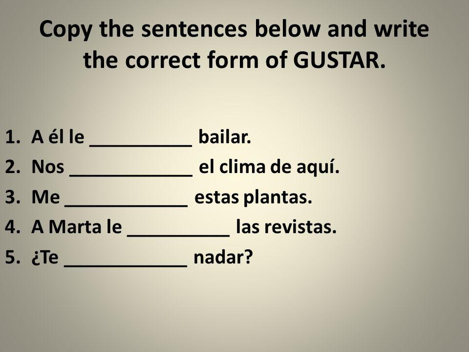 Copy the sentences below and write the correct form of GUSTAR. 1.A él le __________ bailar. 2.Nos ____________ el clima de aquí. 3.Me ____________ est