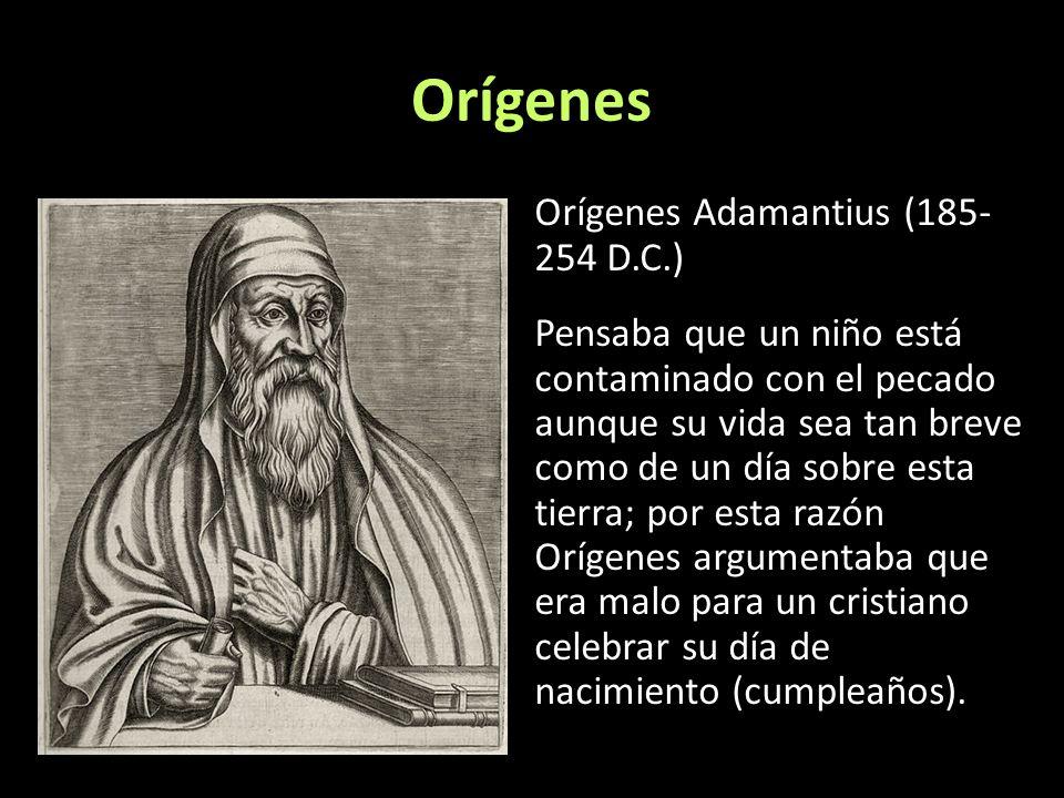 Orígenes Orígenes Adamantius (185- 254 D.C.) Pensaba que un niño está contaminado con el pecado aunque su vida sea tan breve como de un día sobre esta