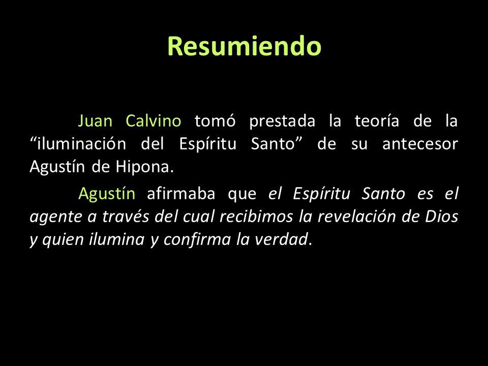 Resumiendo Juan Calvino tomó prestada la teoría de la iluminación del Espíritu Santo de su antecesor Agustín de Hipona. Agustín afirmaba que el Espíri