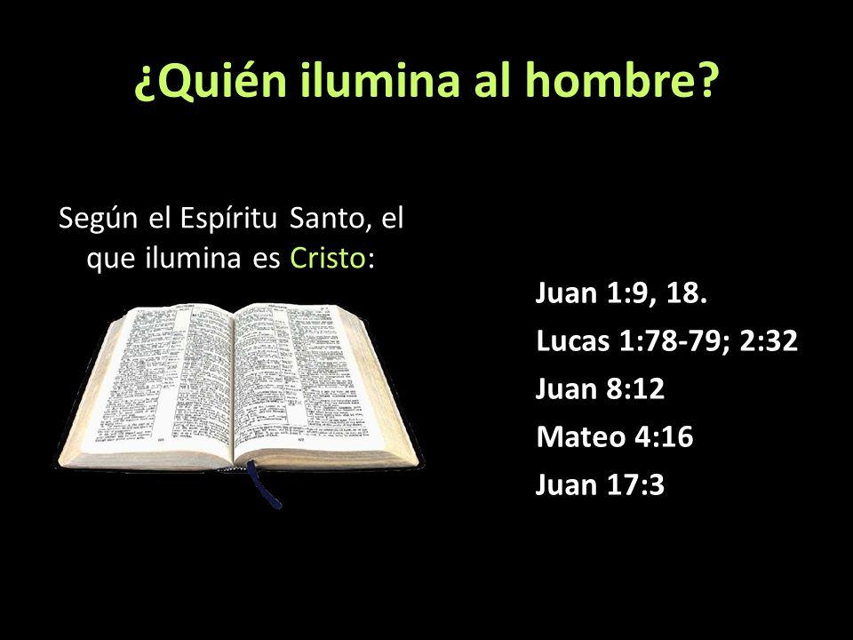 ¿Quién ilumina al hombre? Según el Espíritu Santo, el que ilumina es Cristo: Juan 1:9, 18. Lucas 1:78-79; 2:32 Juan 8:12 Mateo 4:16 Juan 17:3