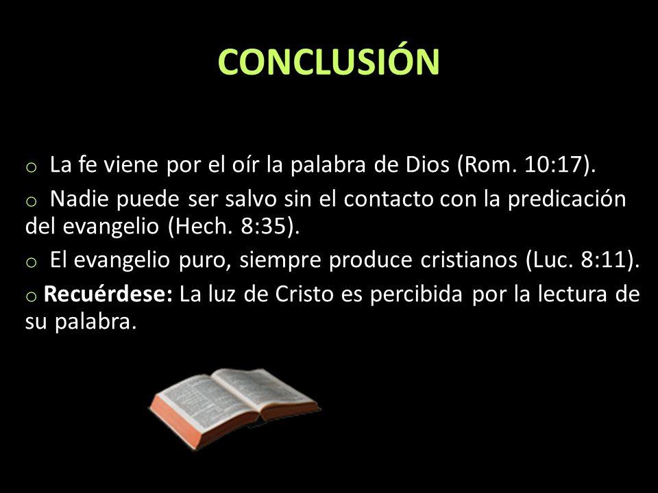 CONCLUSIÓN o La fe viene por el oír la palabra de Dios (Rom. 10:17). o Nadie puede ser salvo sin el contacto con la predicación del evangelio (Hech. 8