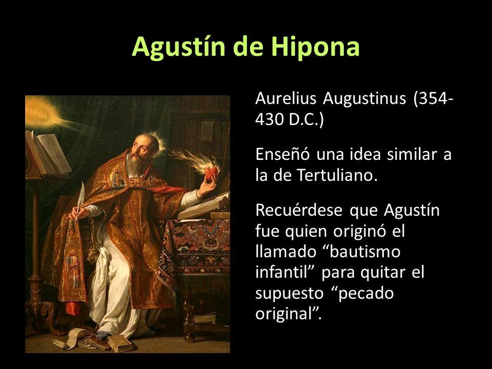 Agustín de Hipona Aurelius Augustinus (354- 430 D.C.) Enseñó una idea similar a la de Tertuliano. Recuérdese que Agustín fue quien originó el llamado