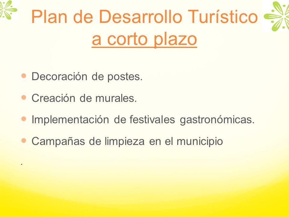 Plan de Desarrollo Turístico a corto plazo Decoración de postes. Creación de murales. Implementación de festivales gastronómicas. Campañas de limpieza