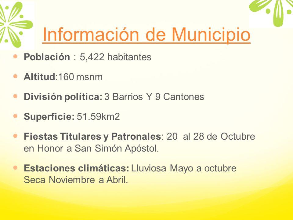 Información de Municipio Población 5,422 habitantes Altitud:160 msnm División política: 3 Barrios Y 9 Cantones Superficie: 51.59km2 Fiestas Titulares