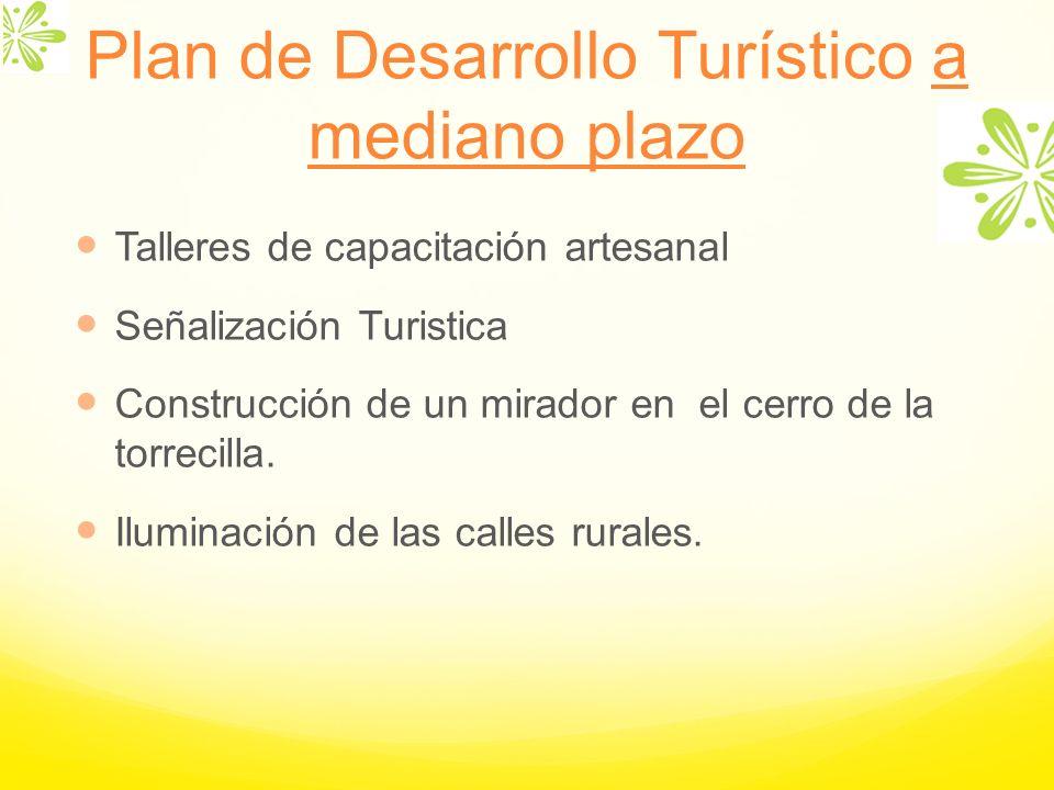 Plan de Desarrollo Turístico a mediano plazo Talleres de capacitación artesanal Señalización Turistica Construcción de un mirador en el cerro de la to