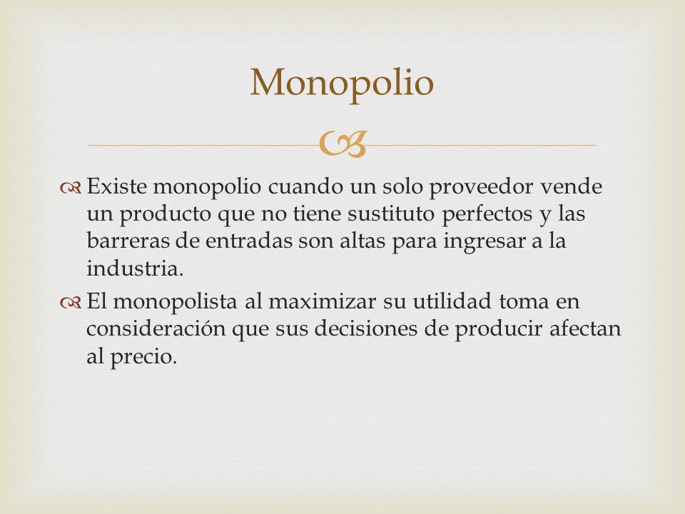 Existe monopolio cuando un solo proveedor vende un producto que no tiene sustituto perfectos y las barreras de entradas son altas para ingresar a la industria.