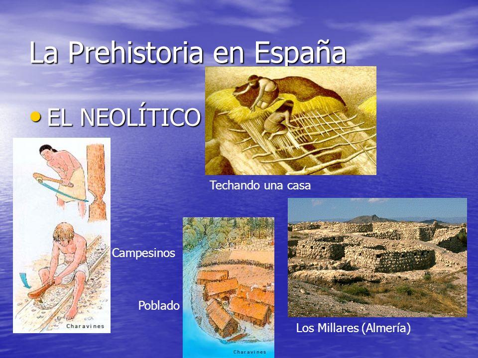 La Prehistoria en España EL NEOLÍTICO EL NEOLÍTICO Techando una casa Campesinos Poblado Los Millares (Almería)