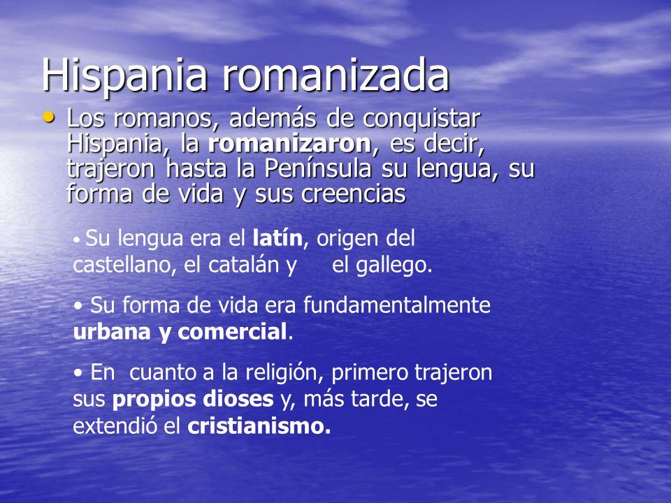 Hispania romanizada Los romanos, además de conquistar Hispania, la romanizaron, es decir, trajeron hasta la Península su lengua, su forma de vida y su
