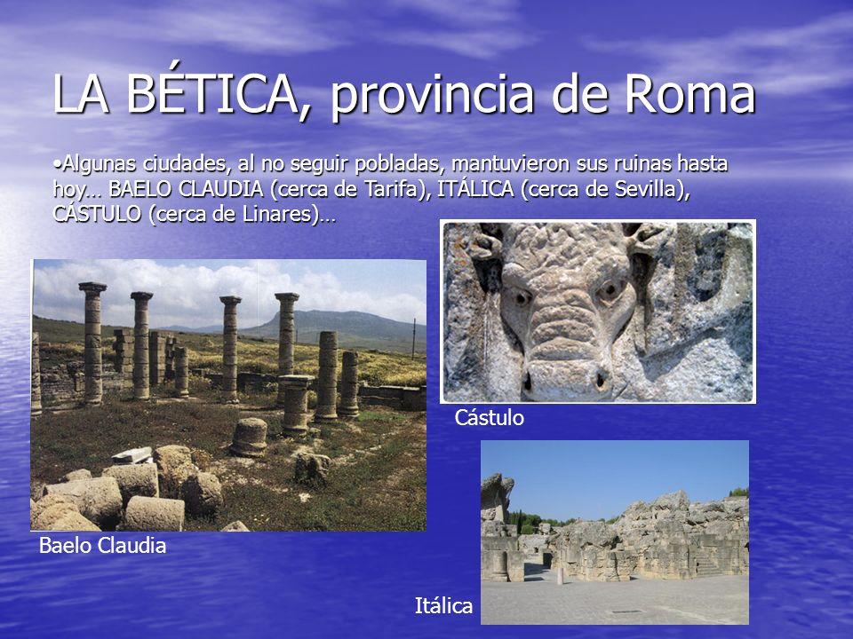 LA BÉTICA, provincia de Roma Algunas ciudades, al no seguir pobladas, mantuvieron sus ruinas hasta hoy… BAELO CLAUDIA (cerca de Tarifa), ITÁLICA (cerc