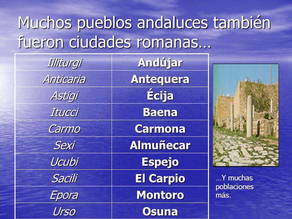 Muchos pueblos andaluces también fueron ciudades romanas… IlliturgiAndújar AnticariaAntequera AstigiÉcija ItucciBaena CarmoCarmona SexiAlmuñecar Ucubi
