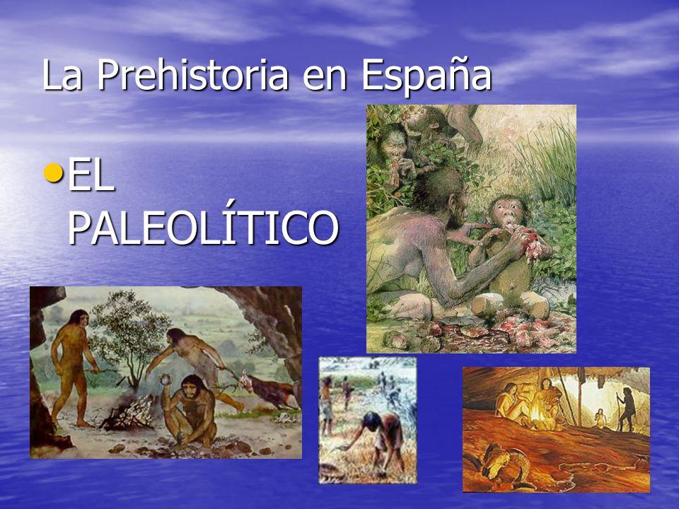 La Prehistoria en España EL PALEOLÍTICO EL PALEOLÍTICO