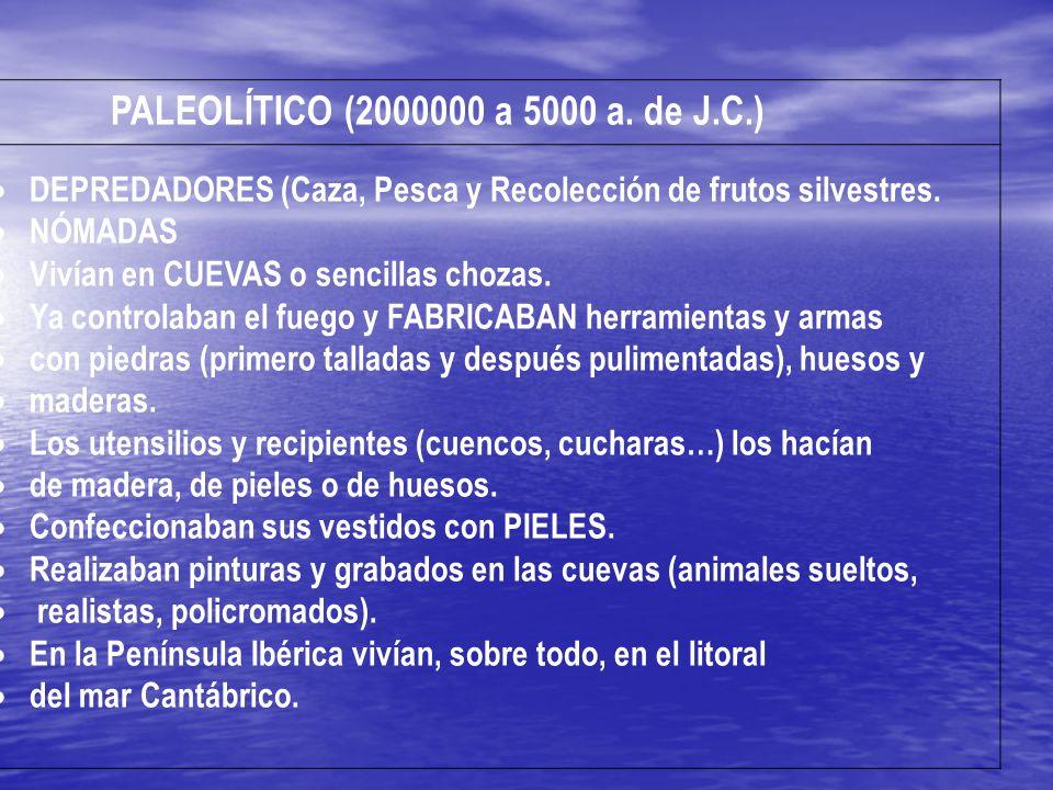 PALEOLÍTICO (2000000 a 5000 a. de J.C.) DEPREDADORES (Caza, Pesca y Recolección de frutos silvestres. NÓMADAS Vivían en CUEVAS o sencillas chozas. Ya