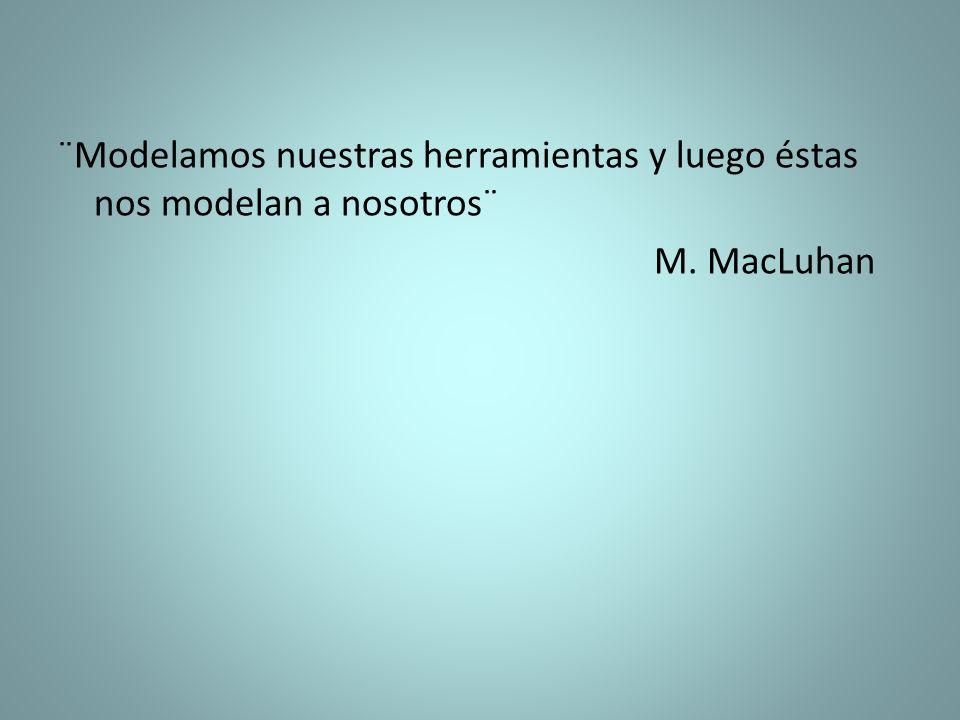 ¨Modelamos nuestras herramientas y luego éstas nos modelan a nosotros¨ M. MacLuhan