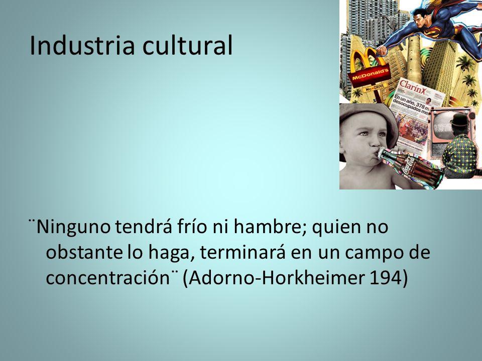 Industria cultural ¨Ninguno tendrá frío ni hambre; quien no obstante lo haga, terminará en un campo de concentración¨ (Adorno-Horkheimer 194)