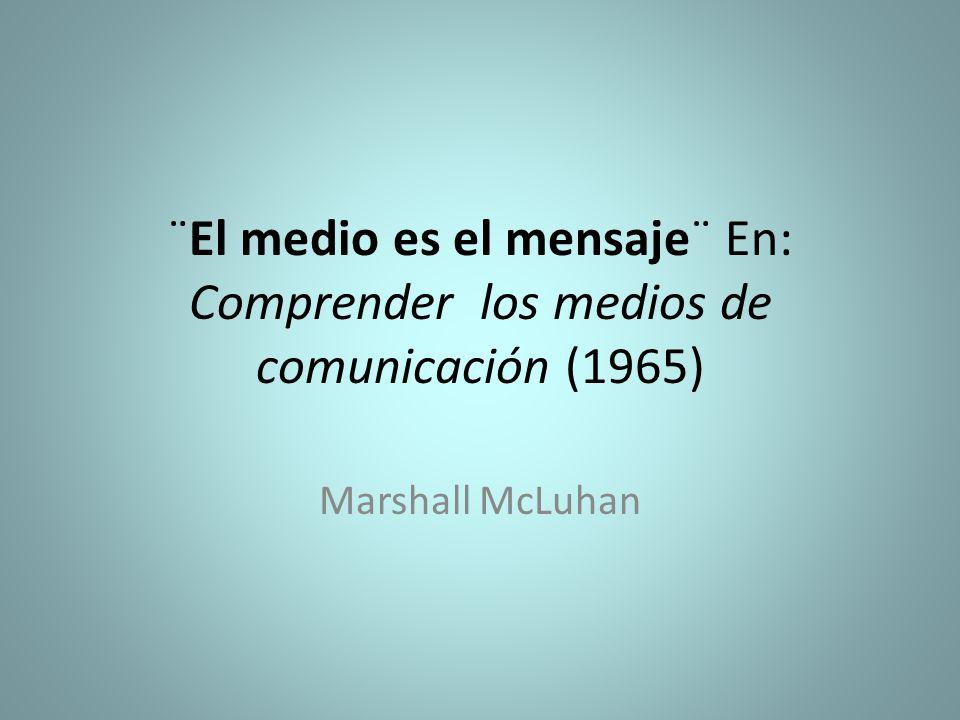 ¨El medio es el mensaje¨ En: Comprender los medios de comunicación (1965) Marshall McLuhan