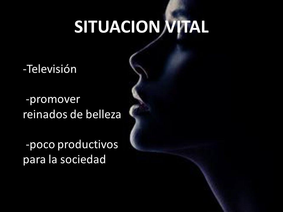 SITUACION VITAL -Televisión -promover reinados de belleza -poco productivos para la sociedad.