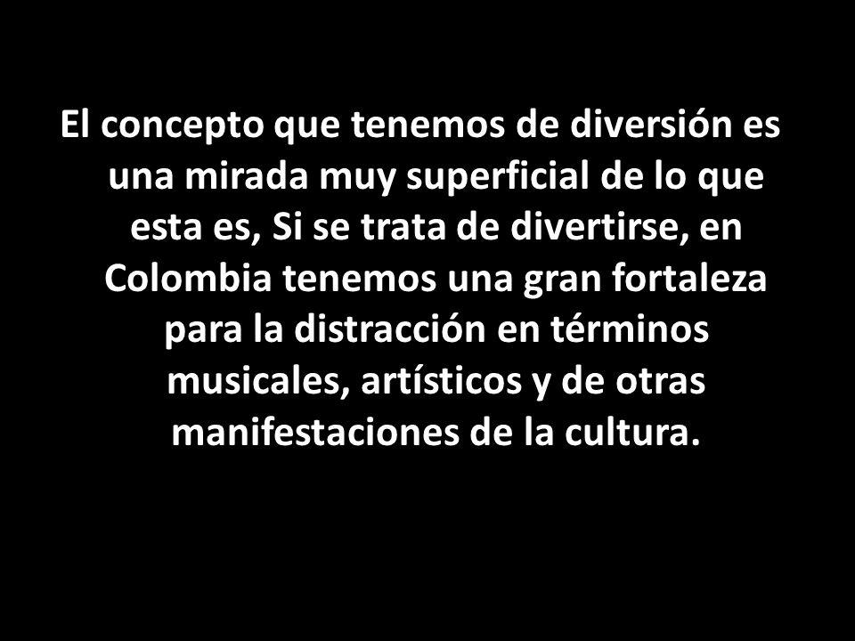 El concepto que tenemos de diversión es una mirada muy superficial de lo que esta es, Si se trata de divertirse, en Colombia tenemos una gran fortalez