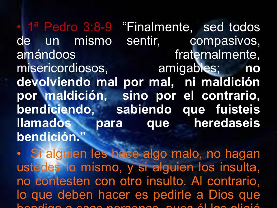 1ª Pedro 3:8-9 Finalmente, sed todos de un mismo sentir, compasivos, amándoos fraternalmente, misericordiosos, amigables; no devolviendo mal por mal,