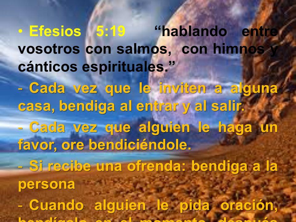 Efesios 5:19 hablando entre vosotros con salmos, con himnos y cánticos espirituales. -Cada vez que le inviten a alguna casa, bendiga al entrar y al sa