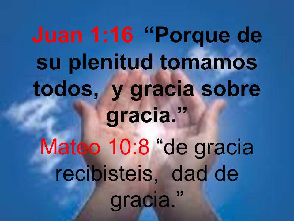 Juan 1:16 Porque de su plenitud tomamos todos, y gracia sobre gracia. Mateo 10:8 de gracia recibisteis, dad de gracia.