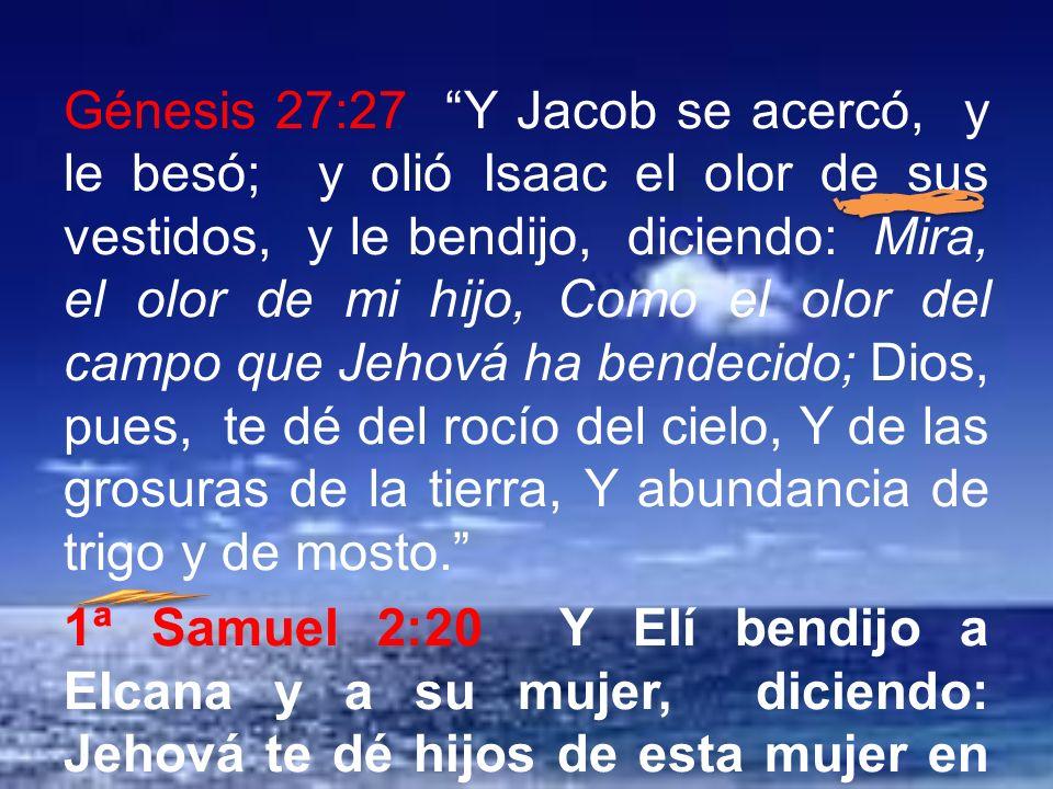 Génesis 27:27 Y Jacob se acercó, y le besó; y olió Isaac el olor de sus vestidos, y le bendijo, diciendo: Mira, el olor de mi hijo, Como el olor del c