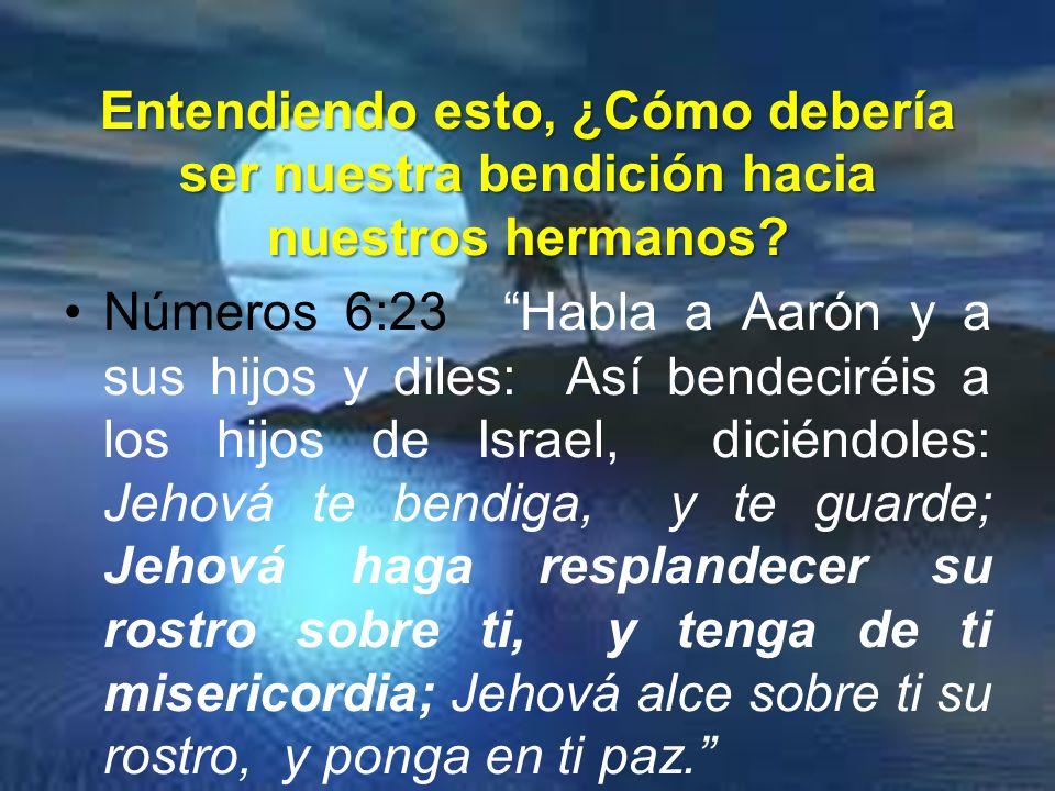 Entendiendo esto, ¿Cómo debería ser nuestra bendición hacia nuestros hermanos? Números 6:23 Habla a Aarón y a sus hijos y diles: Así bendeciréis a los