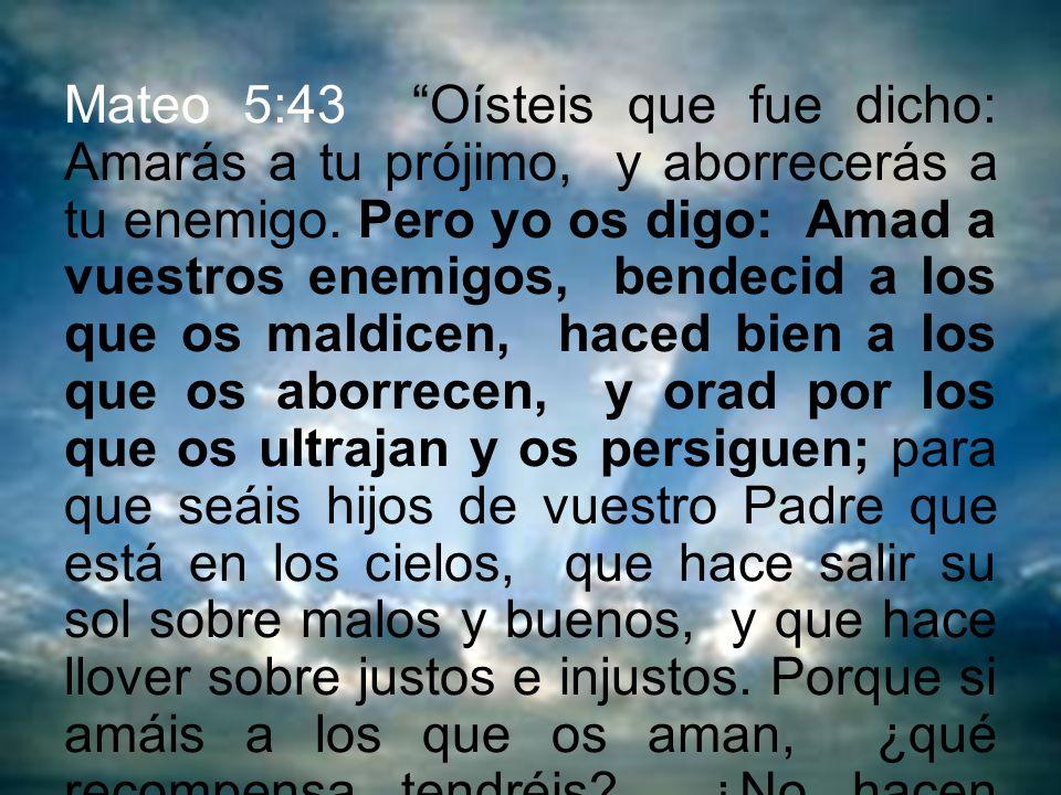 Mateo 5:43 Oísteis que fue dicho: Amarás a tu prójimo, y aborrecerás a tu enemigo. Pero yo os digo: Amad a vuestros enemigos, bendecid a los que os ma