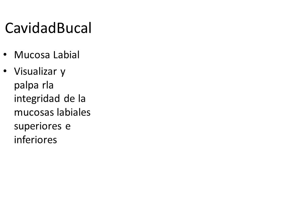 CavidadBucal Mucosa Labial Visualizar y palpa rla integridad de la mucosas labiales superiores e inferiores