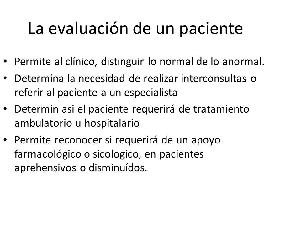La evaluación de un paciente Permite al clínico, distinguir lo normal de lo anormal. Determina la necesidad de realizar interconsultas o referir al pa