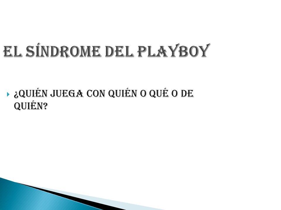El Síndrome del Playboy ¿Quién juega con quién o qué o de quién?