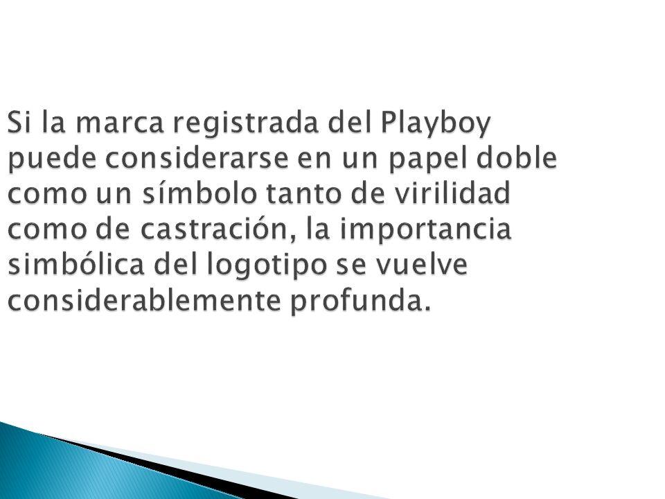 Si la marca registrada del Playboy puede considerarse en un papel doble como un símbolo tanto de virilidad como de castración, la importancia simbólic