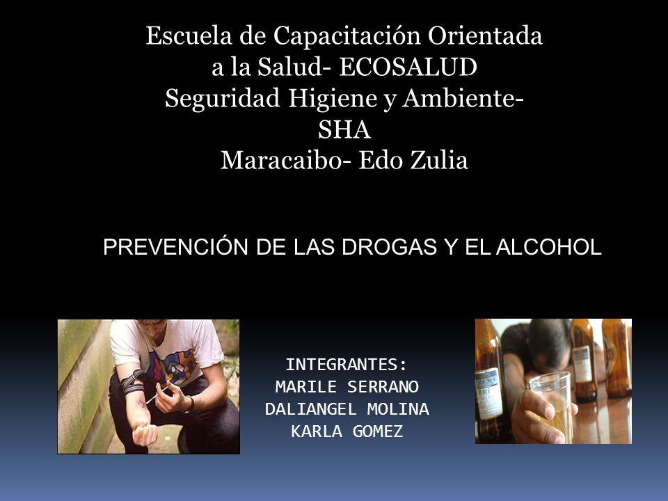 Escuela de Capacitación Orientada a la Salud- ECOSALUD Seguridad Higiene y Ambiente- SHA Maracaibo- Edo Zulia PREVENCIÓN DE LAS DROGAS Y EL ALCOHOL INTEGRANTES: MARILE SERRANO DALIANGEL MOLINA KARLA GOMEZ