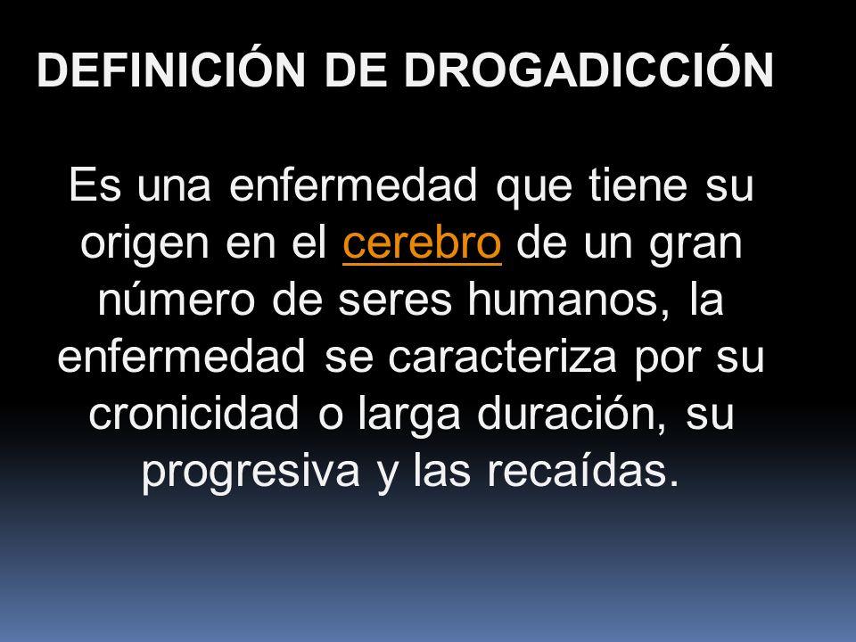 DEFINICIÓN DE DROGADICCIÓN Es una enfermedad que tiene su origen en el cerebro de un gran número de seres humanos, la enfermedad se caracteriza por su cronicidad o larga duración, su progresiva y las recaídas.cerebro