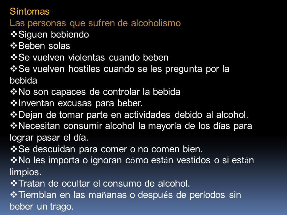 Síntomas Las personas que sufren de alcoholismo Siguen bebiendo Beben solas Se vuelven violentas cuando beben Se vuelven hostiles cuando se les pregunta por la bebida No son capaces de controlar la bebida Inventan excusas para beber.