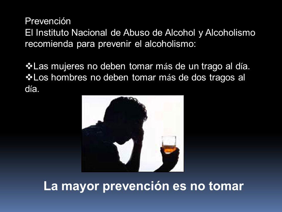 Prevención El Instituto Nacional de Abuso de Alcohol y Alcoholismo recomienda para prevenir el alcoholismo: Las mujeres no deben tomar m á s de un trago al d í a.