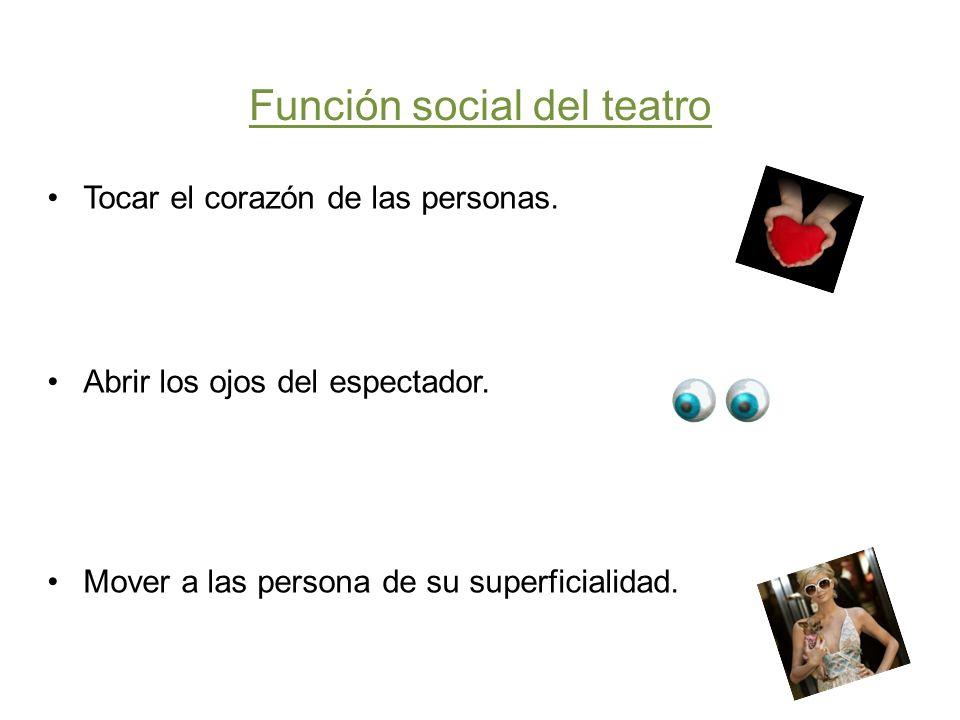 Función social del teatro Tocar el corazón de las personas. Abrir los ojos del espectador. Mover a las persona de su superficialidad.