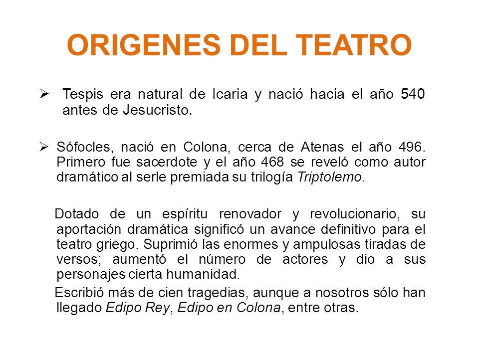 ORIGENES DEL TEATRO Tespis era natural de Icaria y nació hacia el año 540 antes de Jesucristo. Sófocles, nació en Colona, cerca de Atenas el año 496.