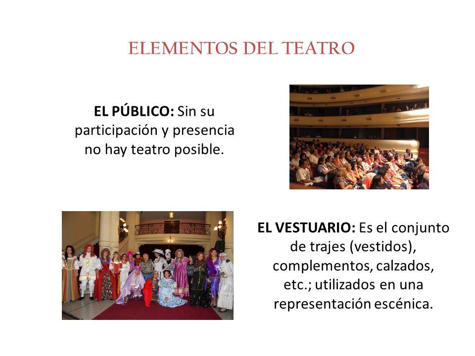 ELEMENTOS DEL TEATRO EL PÚBLICO: Sin su participación y presencia no hay teatro posible. EL VESTUARIO: Es el conjunto de trajes (vestidos), complement