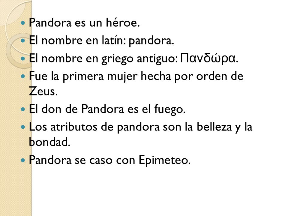 Pandora es un héroe. El nombre en latín: pandora. El nombre en griego antiguo: Πανδώρα. Fue la primera mujer hecha por orden de Zeus. El don de Pandor