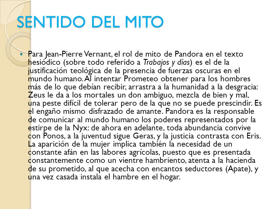 SENTIDO DEL MITO Para Jean-Pierre Vernant, el rol de mito de Pandora en el texto hesiódico (sobre todo referido a Trabajos y días) es el de la justifi