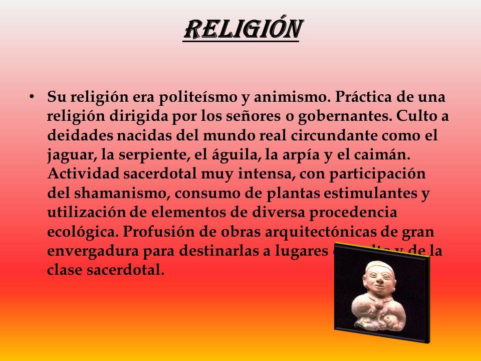 Religión Su religión era politeísmo y animismo. Práctica de una religión dirigida por los señores o gobernantes. Culto a deidades nacidas del mundo re