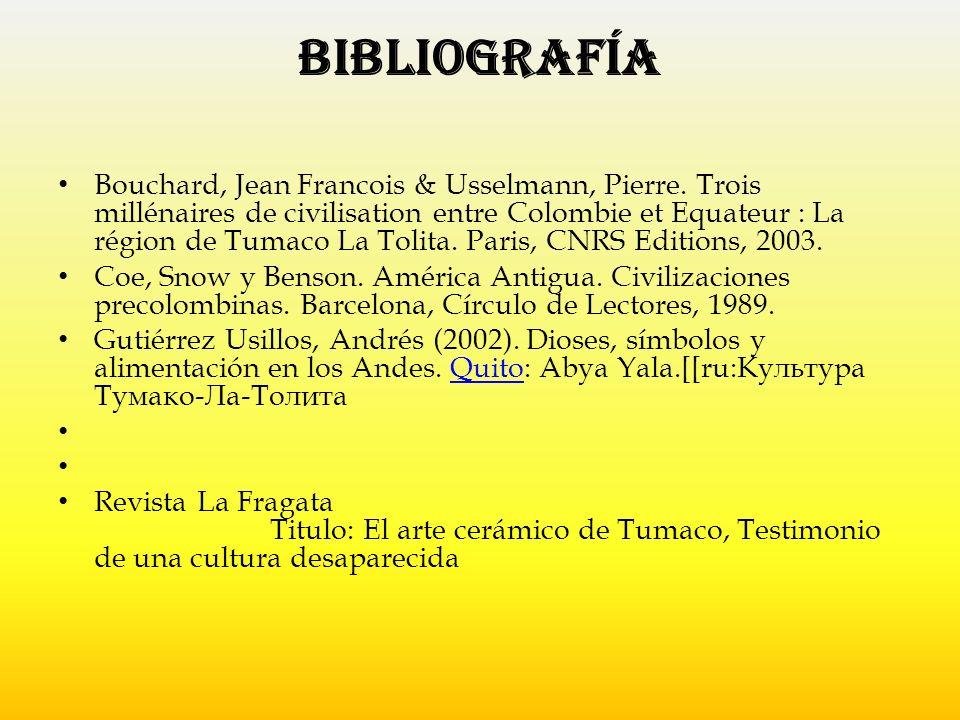 Bibliografía Bouchard, Jean Francois & Usselmann, Pierre. Trois millénaires de civilisation entre Colombie et Equateur : La région de Tumaco La Tolita