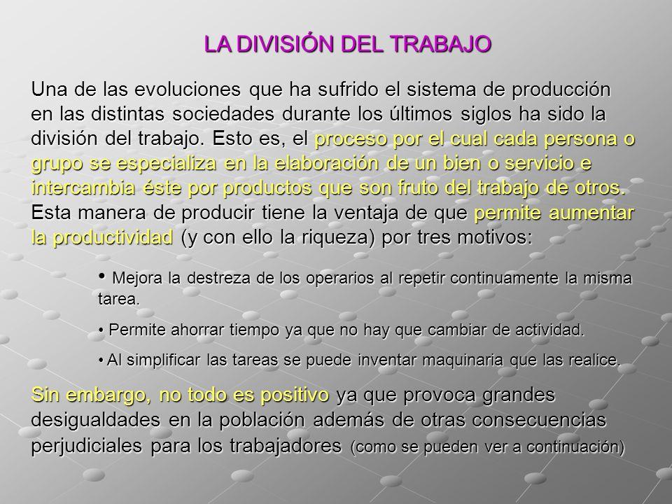 LA DIVISIÓN DEL TRABAJO Una de las evoluciones que ha sufrido el sistema de producción en las distintas sociedades durante los últimos siglos ha sido la división del trabajo.