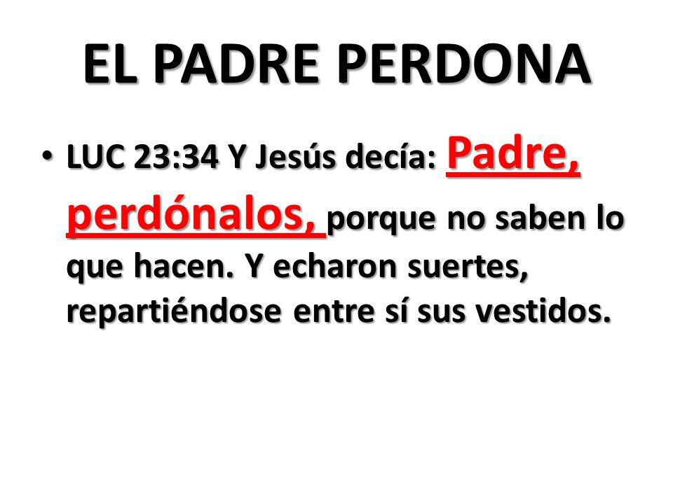 EL PADRE PERDONA LUC 23:34 Y Jesús decía: Padre, perdónalos, porque no saben lo que hacen.