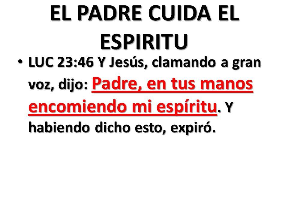 EL PADRE CUIDA EL ESPIRITU LUC 23:46 Y Jesús, clamando a gran voz, dijo: Padre, en tus manos encomiendo mi espíritu.
