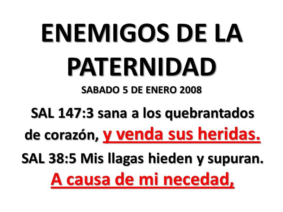 ENEMIGOS DE LA PATERNIDAD SABADO 5 DE ENERO 2008 SAL 147:3 sana a los quebrantados de corazón, y venda sus heridas.