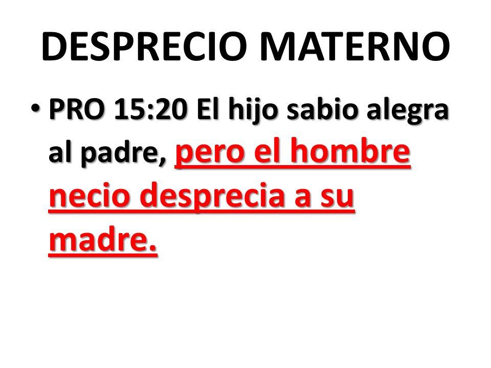 DESPRECIO MATERNO PRO 15:20 El hijo sabio alegra al padre, pero el hombre necio desprecia a su madre.